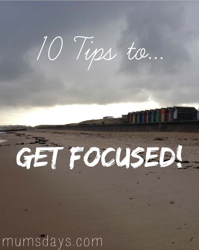 Ten tips to get focused - ideal for bloggers, entrepreneurs or freelancers! Click here for full blog post: http://www.mumsdays.com/10-tips-to-get-focused/